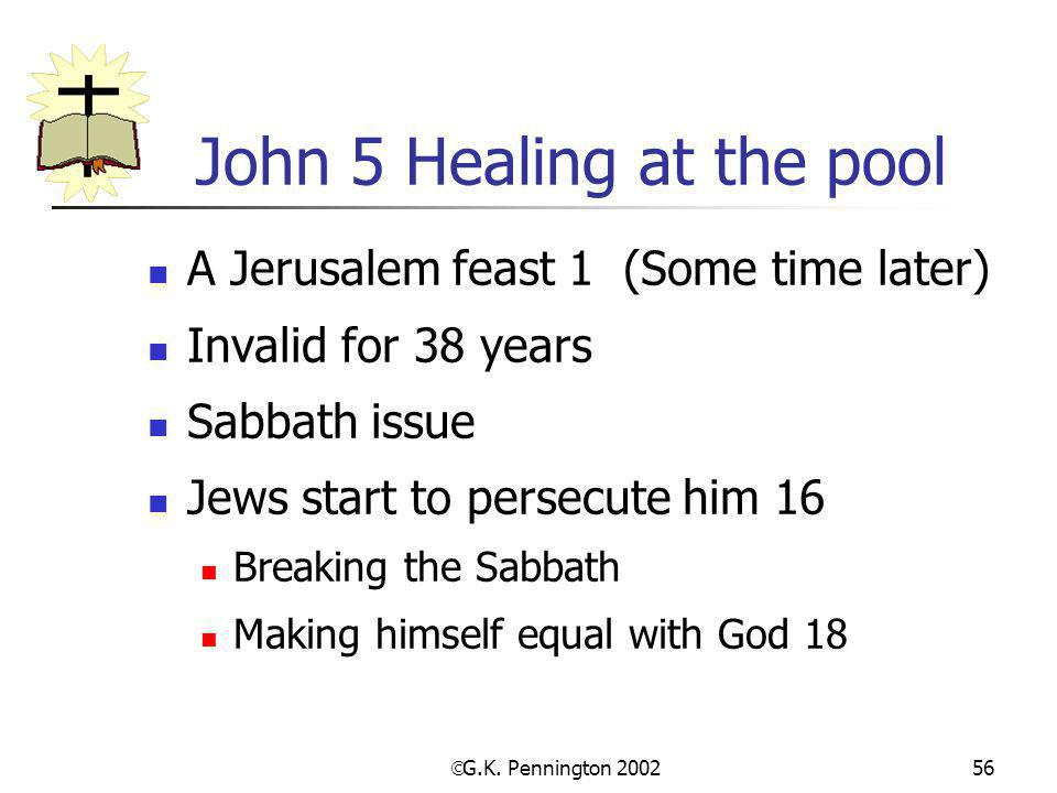  G.K. Pennington 2002 56 John 5 Healing at the pool A Jerusalem feast 1 (Some time later) Invalid for 38 years Sabbath issue Jews start to persecute