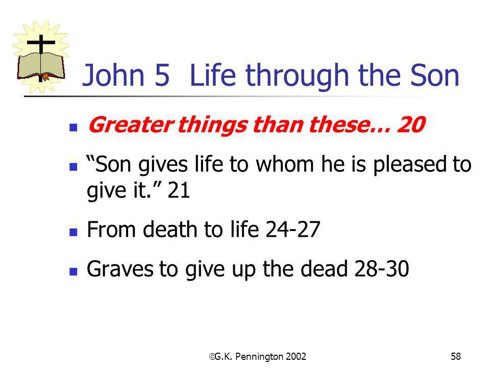 " G.K. Pennington 2002 58 John 5 Life through the Son Greater things than these… 20 ""Son gives life to whom he is pleased to give it."" 21 From death t"