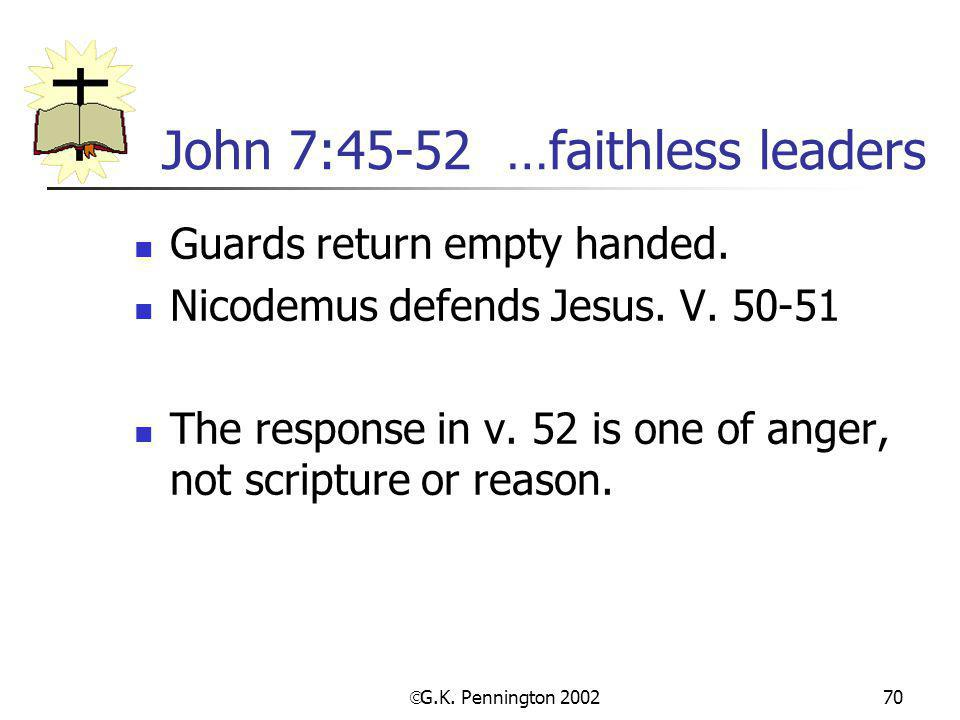  G.K. Pennington 2002 70 John 7:45-52 …faithless leaders Guards return empty handed. Nicodemus defends Jesus. V. 50-51 The response in v. 52 is one o