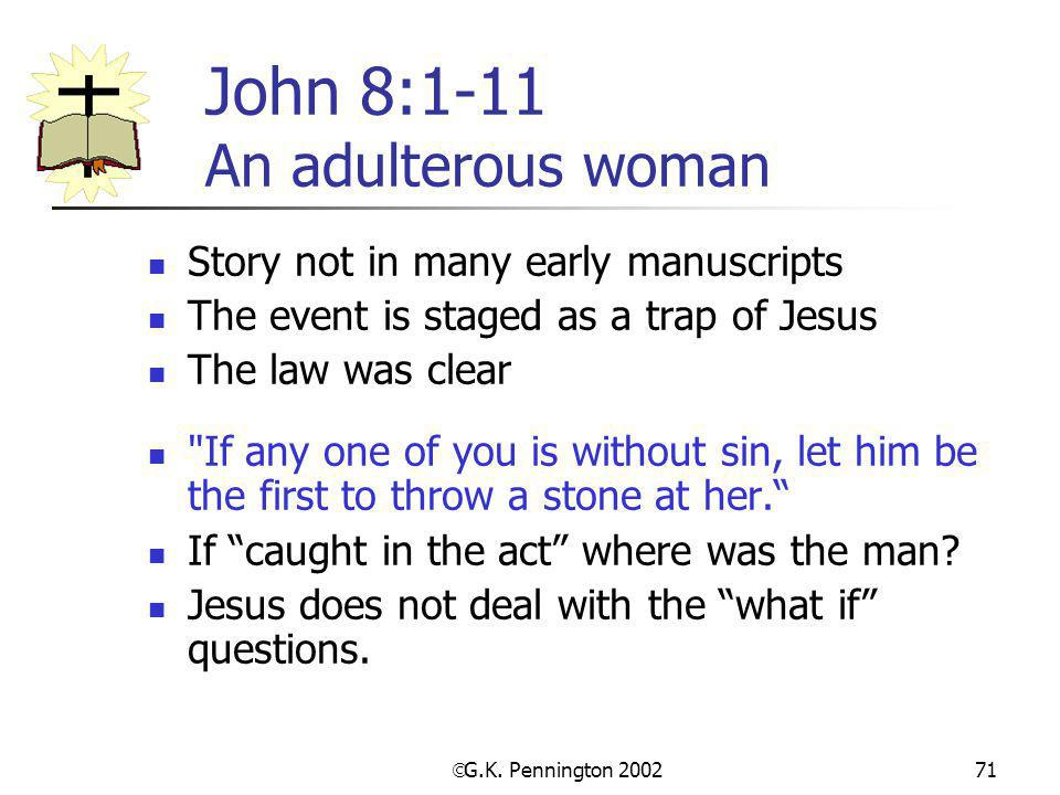  G.K. Pennington 2002 71 John 8:1-11 An adulterous woman Story not in many early manuscripts The event is staged as a trap of Jesus The law was clear