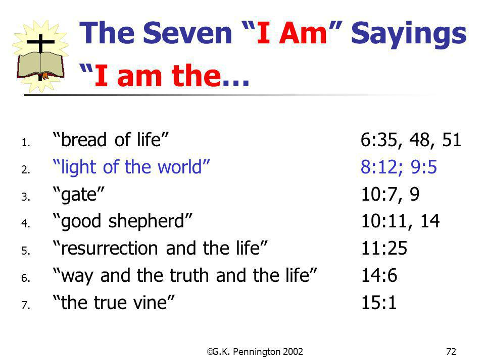" G.K. Pennington 2002 72 The Seven ""I Am"" Sayings ""I am the… 1. ""bread of life"" 6:35, 48, 51 2. ""light of the world"" 8:12; 9:5 3. ""gate""10:7, 9 4. ""g"