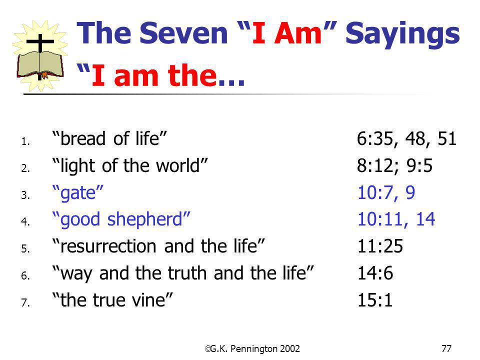 " G.K. Pennington 2002 77 The Seven ""I Am"" Sayings ""I am the… 1. ""bread of life"" 6:35, 48, 51 2. ""light of the world"" 8:12; 9:5 3. ""gate""10:7, 9 4. ""g"
