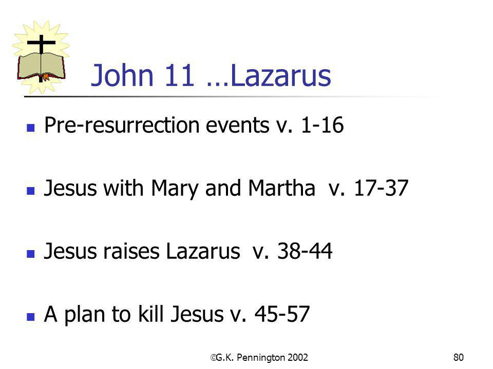  G.K. Pennington 2002 80 John 11 …Lazarus Pre-resurrection events v. 1-16 Jesus with Mary and Martha v. 17-37 Jesus raises Lazarus v. 38-44 A plan to