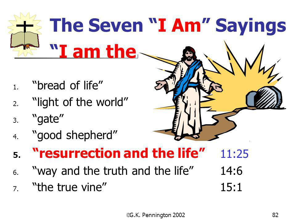 " G.K. Pennington 2002 82 The Seven ""I Am"" Sayings ""I am the… 1. ""bread of life"" 6:35, 48, 51 2. ""light of the world"" 8:12; 9:5 3. ""gate""10:7, 9 4. ""g"
