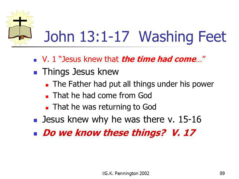 " G.K. Pennington 2002 89 John 13:1-17 Washing Feet V. 1 ""Jesus knew that the time had come…"" Things Jesus knew The Father had put all things under hi"