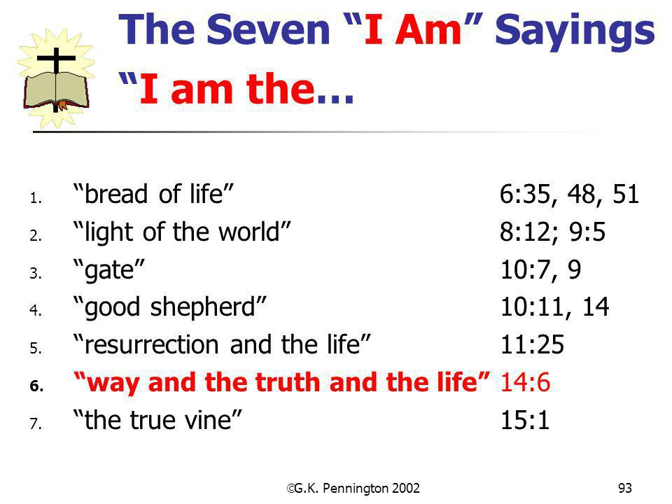 " G.K. Pennington 2002 93 The Seven ""I Am"" Sayings ""I am the… 1. ""bread of life"" 6:35, 48, 51 2. ""light of the world"" 8:12; 9:5 3. ""gate""10:7, 9 4. ""g"