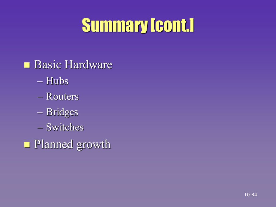 Summary [cont.] n Basic Hardware –Hubs –Routers –Bridges –Switches n Planned growth 10-34