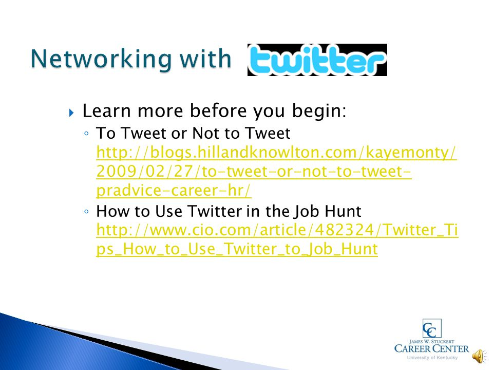  Job Resources through www.twitter.comwww.twitter.com ◦ Job Angels http://twitter.com/JobAngelshttp://twitter.com/JobAngels ◦ Follow HR professionals/recruiters http://jimstroud.com/twittering_recruiters_dir ectory.pdf ◦ Consider separate accounts for personal and job search updates