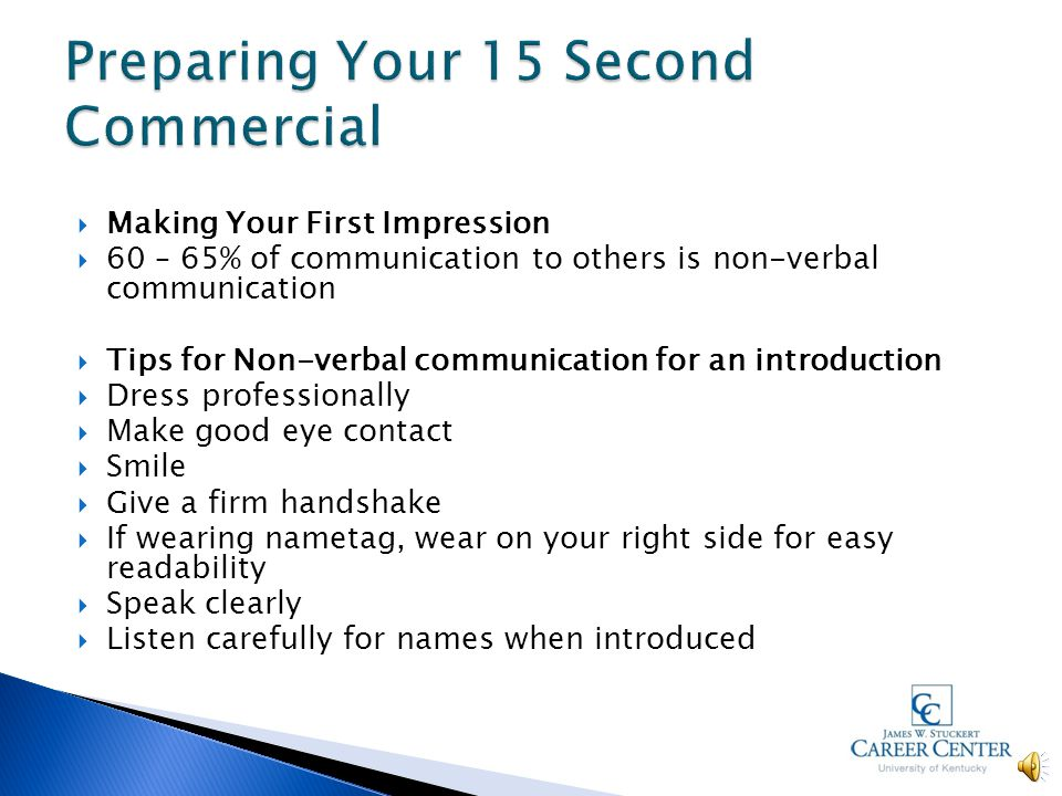  Making Your First Impression  60 – 65% of communication to others is non-verbal communication  Tips for Non-verbal communication for an introduction  Dress professionally  Make good eye contact  Smile  Give a firm handshake  If wearing nametag, wear on your right side for easy readability  Speak clearly  Listen carefully for names when introduced