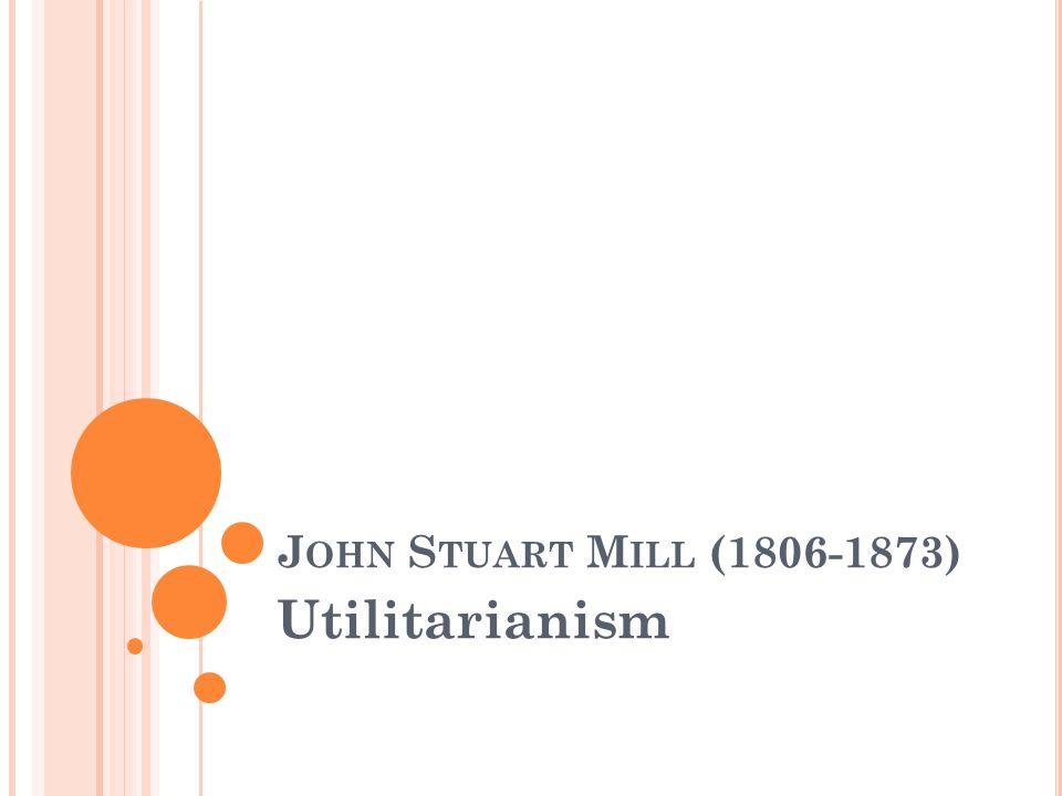 J OHN S TUART M ILL (1806-1873) Utilitarianism
