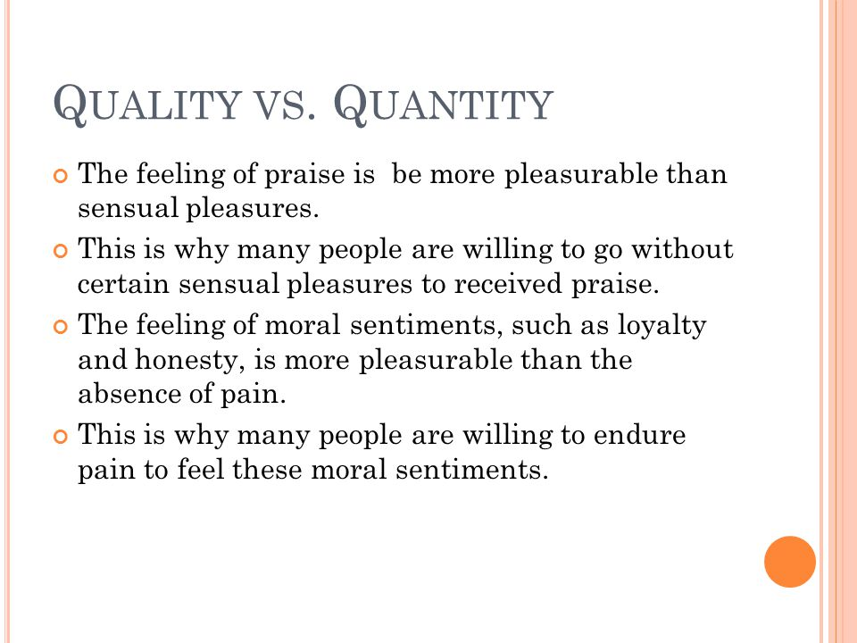 Q UALITY VS. Q UANTITY The feeling of praise is be more pleasurable than sensual pleasures. This is why many people are willing to go without certain