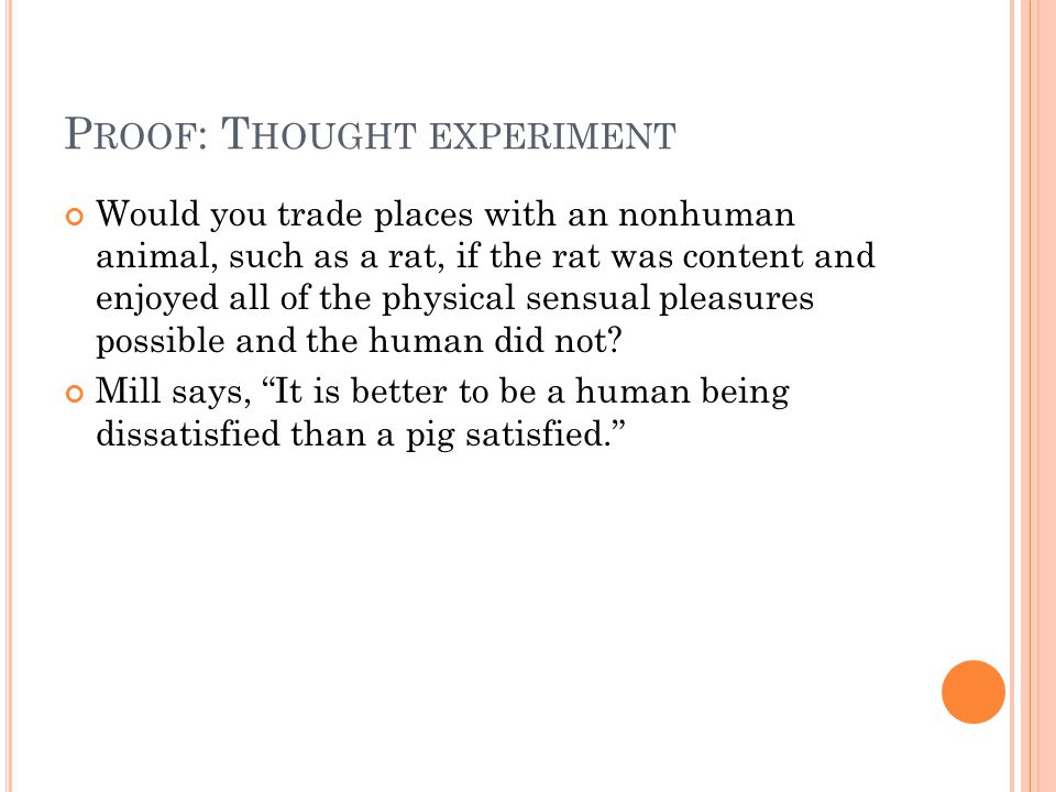 P ROOF : T HOUGHT EXPERIMENT Would you trade places with an nonhuman animal, such as a rat, if the rat was content and enjoyed all of the physical sen