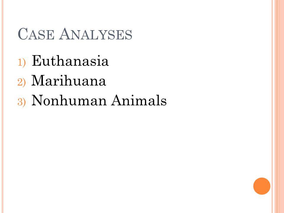 C ASE A NALYSES 1) Euthanasia 2) Marihuana 3) Nonhuman Animals
