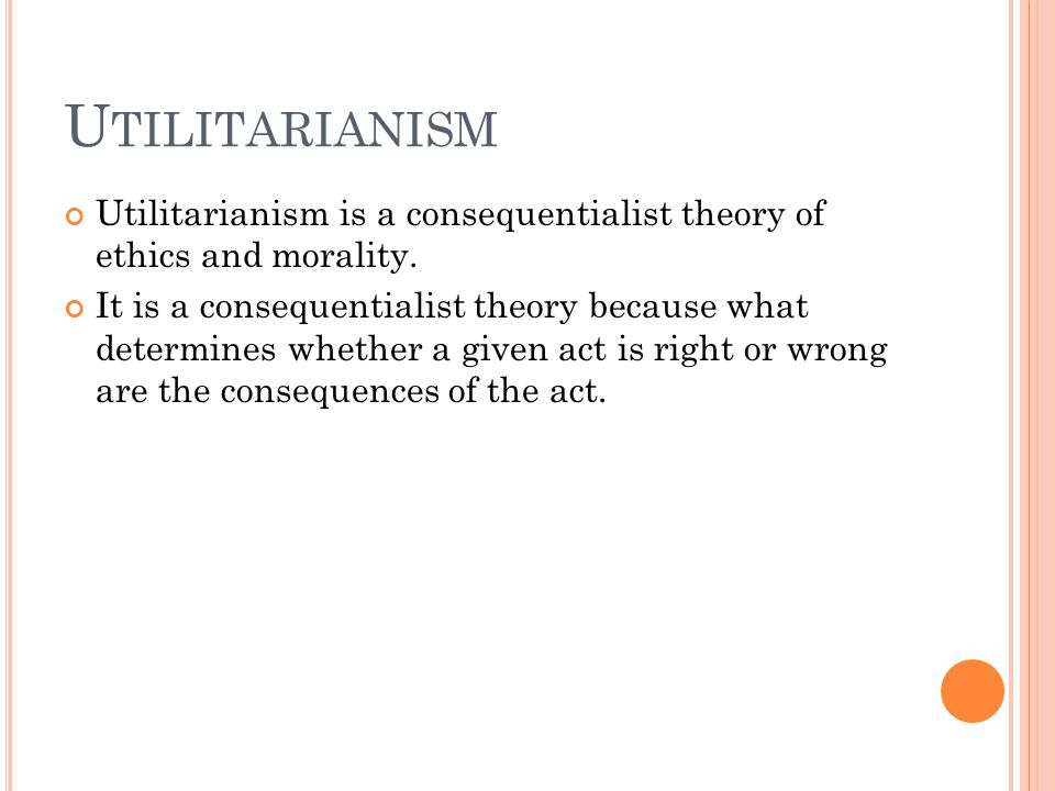U TILITARIANISM Utilitarianism is a consequentialist theory of ethics and morality. It is a consequentialist theory because what determines whether a