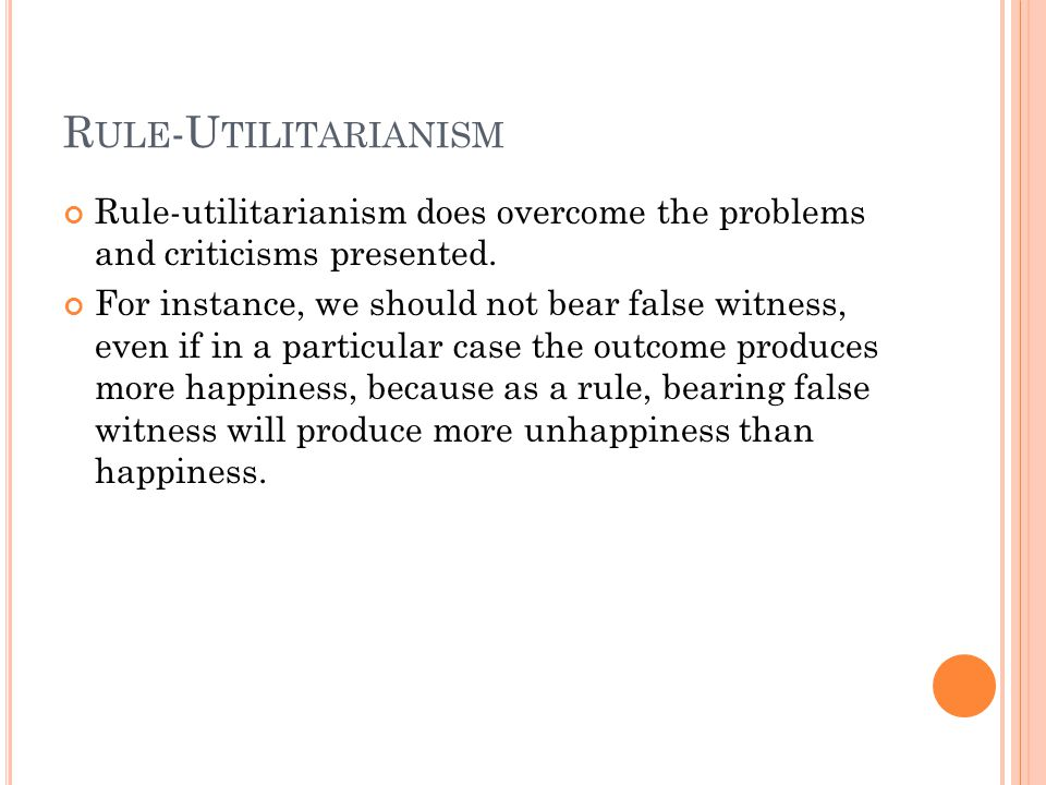 R ULE -U TILITARIANISM Rule-utilitarianism does overcome the problems and criticisms presented. For instance, we should not bear false witness, even i