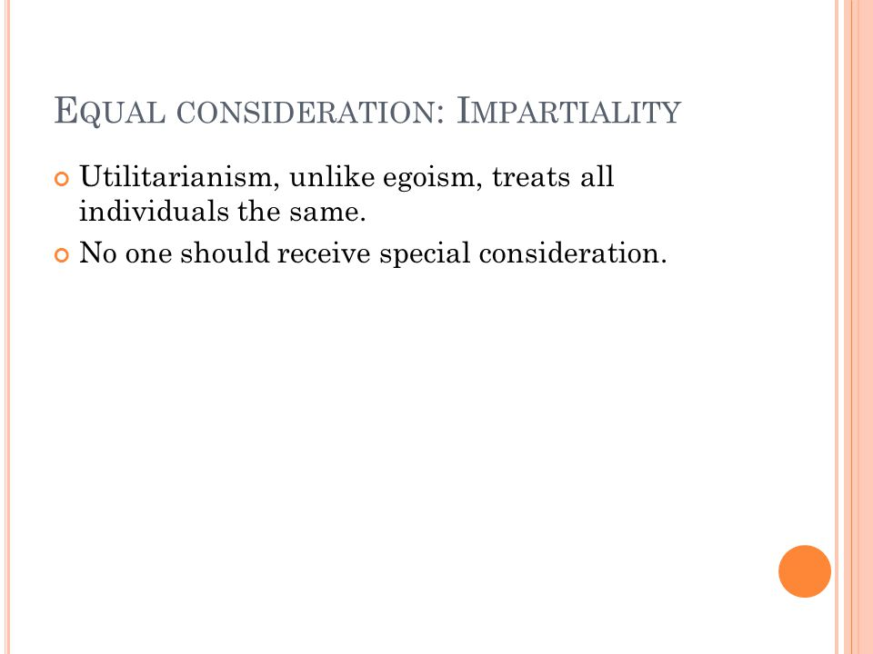 E QUAL CONSIDERATION : I MPARTIALITY Utilitarianism, unlike egoism, treats all individuals the same. No one should receive special consideration.