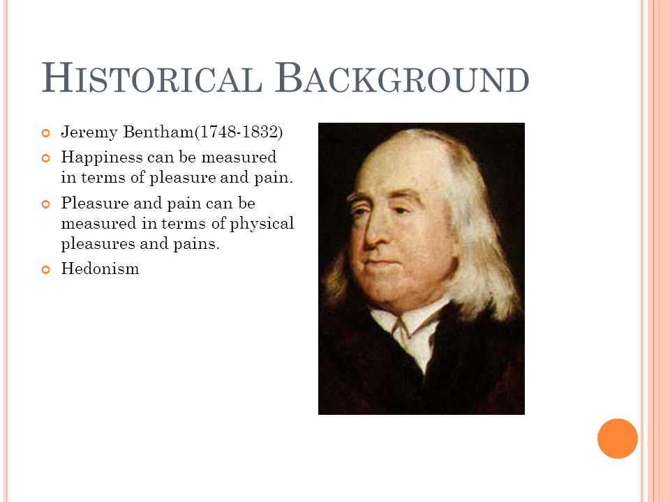 H ISTORICAL B ACKGROUND Jeremy Bentham(1748-1832) Happiness can be measured in terms of pleasure and pain. Pleasure and pain can be measured in terms