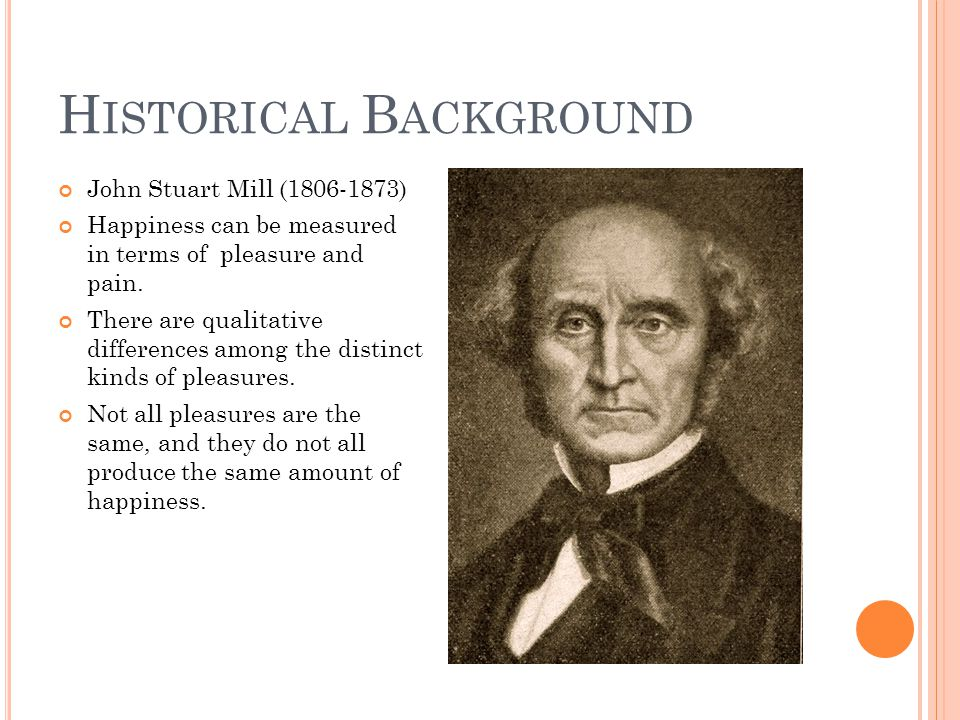 H ISTORICAL B ACKGROUND John Stuart Mill (1806-1873) Happiness can be measured in terms of pleasure and pain. There are qualitative differences among