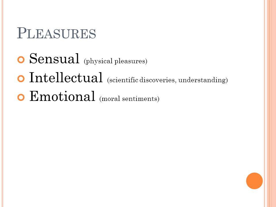 P LEASURES Sensual (physical pleasures) Intellectual (scientific discoveries, understanding) Emotional (moral sentiments)