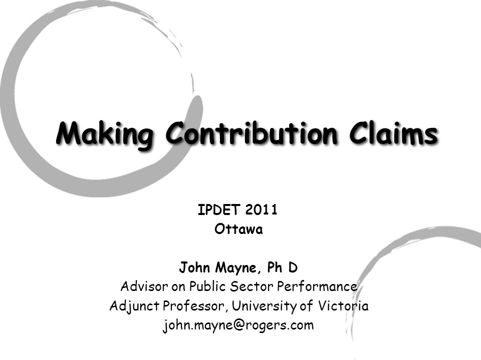 Making Contribution Claims IPDET 2011 Ottawa John Mayne, Ph D Advisor on Public Sector Performance Adjunct Professor, University of Victoria john.mayne@rogers.com