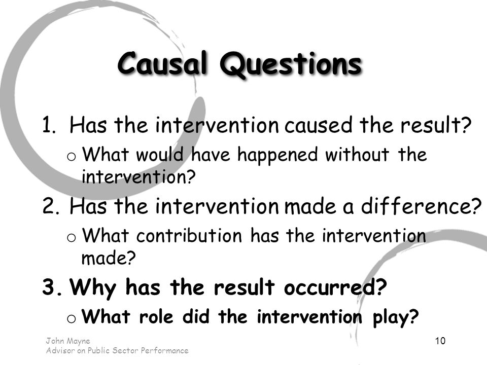 John Mayne Advisor on Public Sector Performance Causal Questions 1.Has the intervention caused the result.