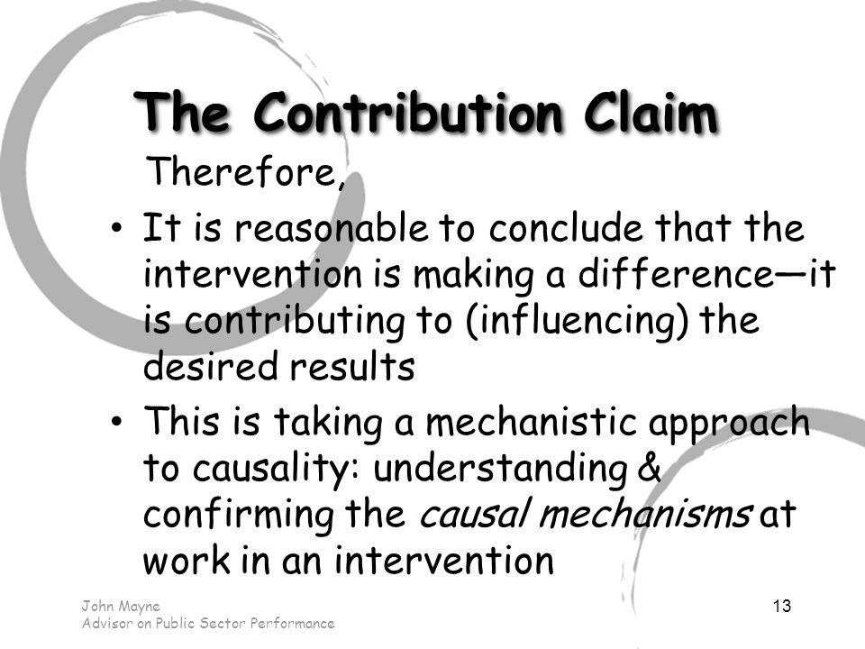 John Mayne Advisor on Public Sector Performance 13 The Contribution Claim Therefore, It is reasonable to conclude that the intervention is making a difference—it is contributing to (influencing) the desired results This is taking a mechanistic approach to causality: understanding & confirming the causal mechanisms at work in an intervention