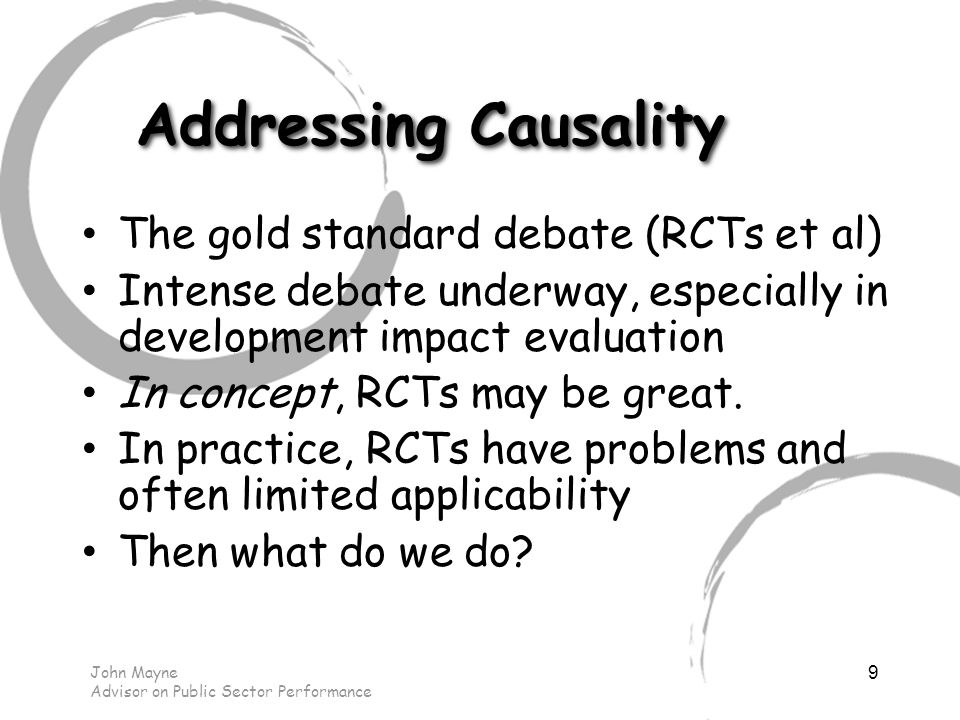 John Mayne Advisor on Public Sector Performance Addressing Causality The gold standard debate (RCTs et al) Intense debate underway, especially in development impact evaluation In concept, RCTs may be great.