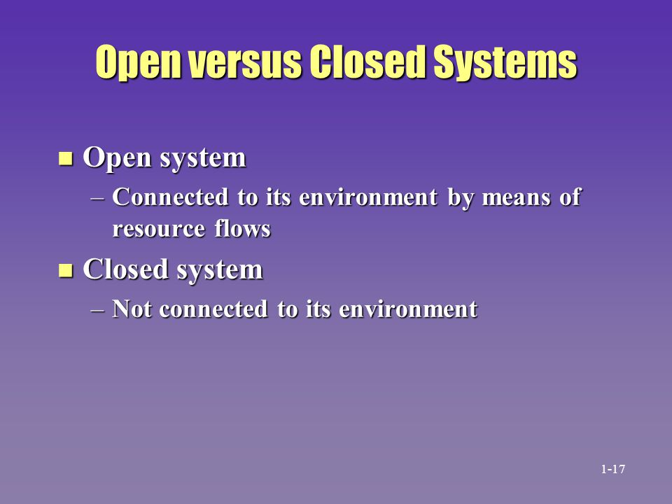 Open versus Closed Systems n Open system –Connected to its environment by means of resource flows n Closed system –Not connected to its environment 1-