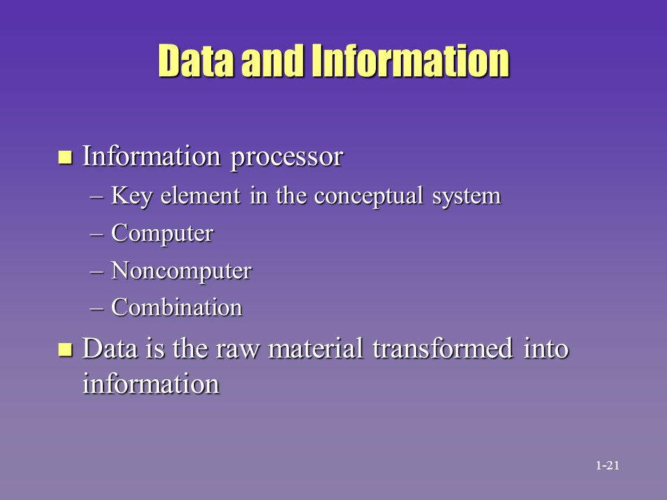 Data and Information n Information processor –Key element in the conceptual system –Computer –Noncomputer –Combination n Data is the raw material tran