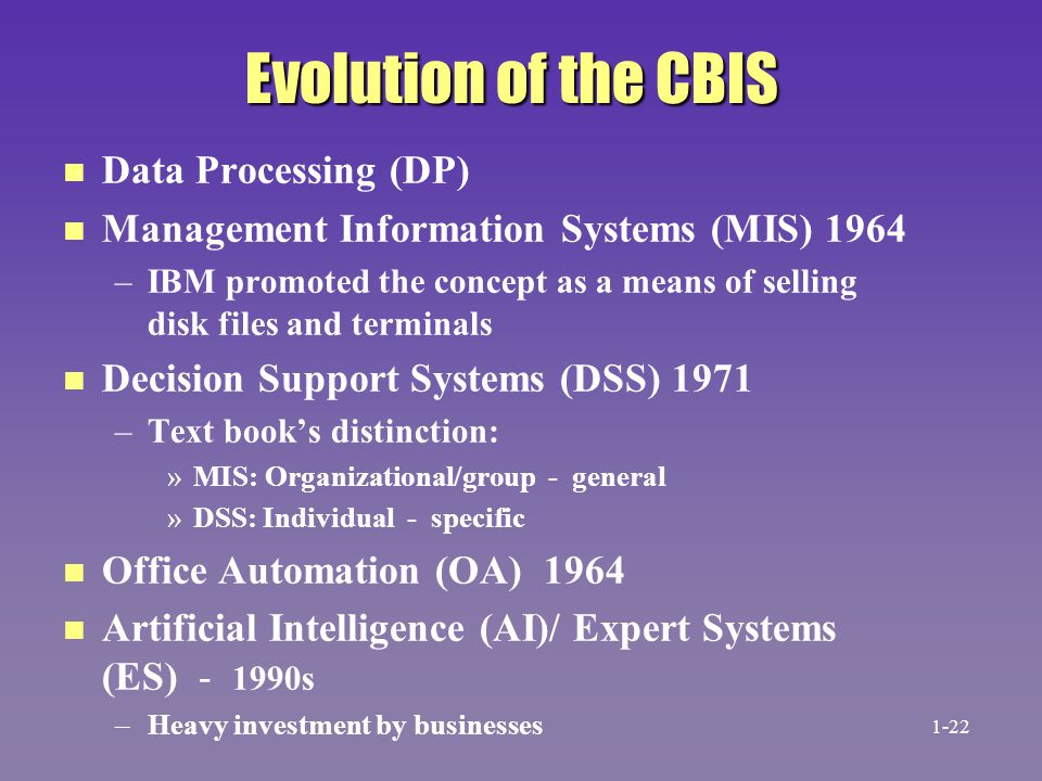 Evolution of the CBIS n n Data Processing (DP) n n Management Information Systems (MIS) 1964 – –IBM promoted the concept as a means of selling disk fi