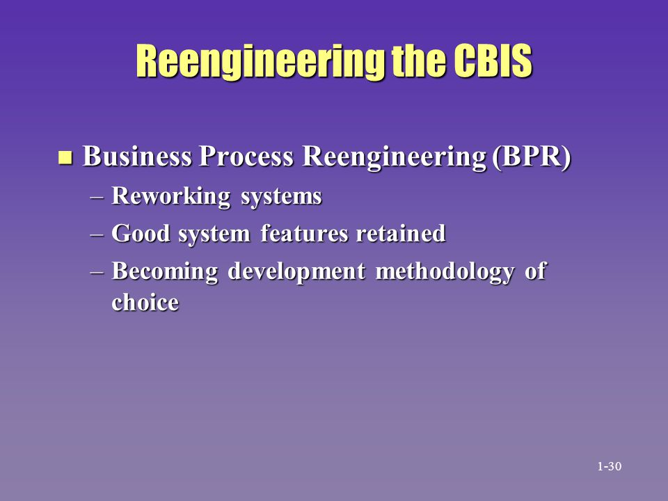 Reengineering the CBIS n Business Process Reengineering (BPR) –Reworking systems –Good system features retained –Becoming development methodology of c