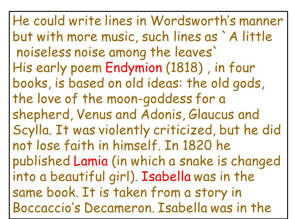 He could write lines in Wordsworth's manner but with more music, such lines as `A little noiseless noise among the leaves` His early poem Endymion (18