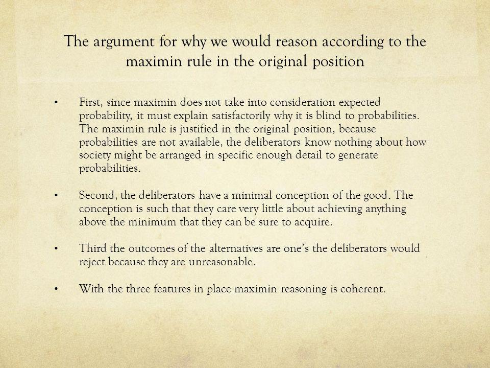 The argument for why we would reason according to the maximin rule in the original position First, since maximin does not take into consideration expe