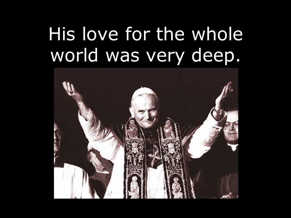His love for the whole world was very deep.