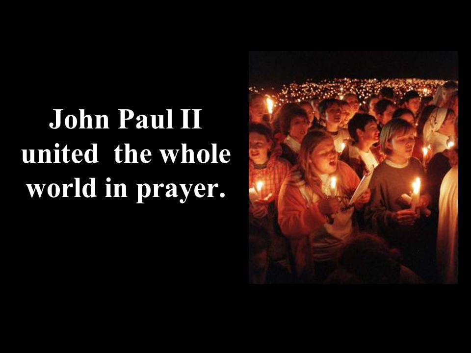 John Paul II united the whole world in prayer.