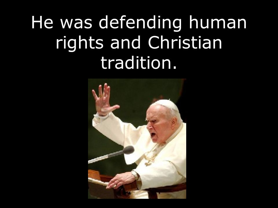 He was defending human rights and Christian tradition.
