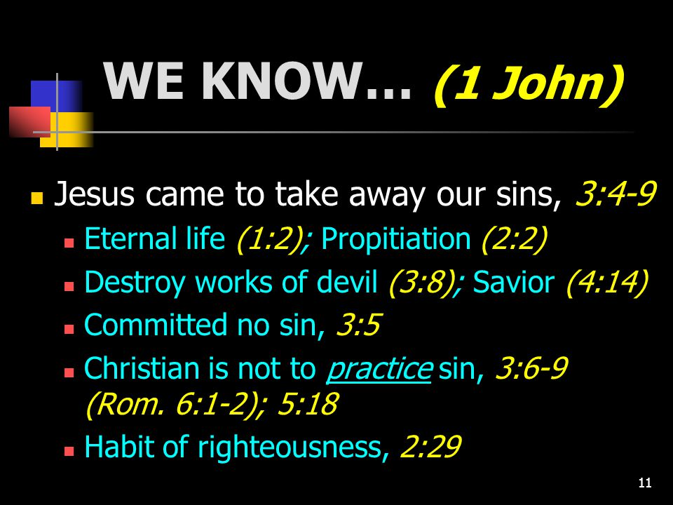 11 WE KNOW… (1 John) Jesus came to take away our sins, 3:4-9 Eternal life (1:2); Propitiation (2:2) Destroy works of devil (3:8); Savior (4:14) Committed no sin, 3:5 Christian is not to practice sin, 3:6-9 (Rom.