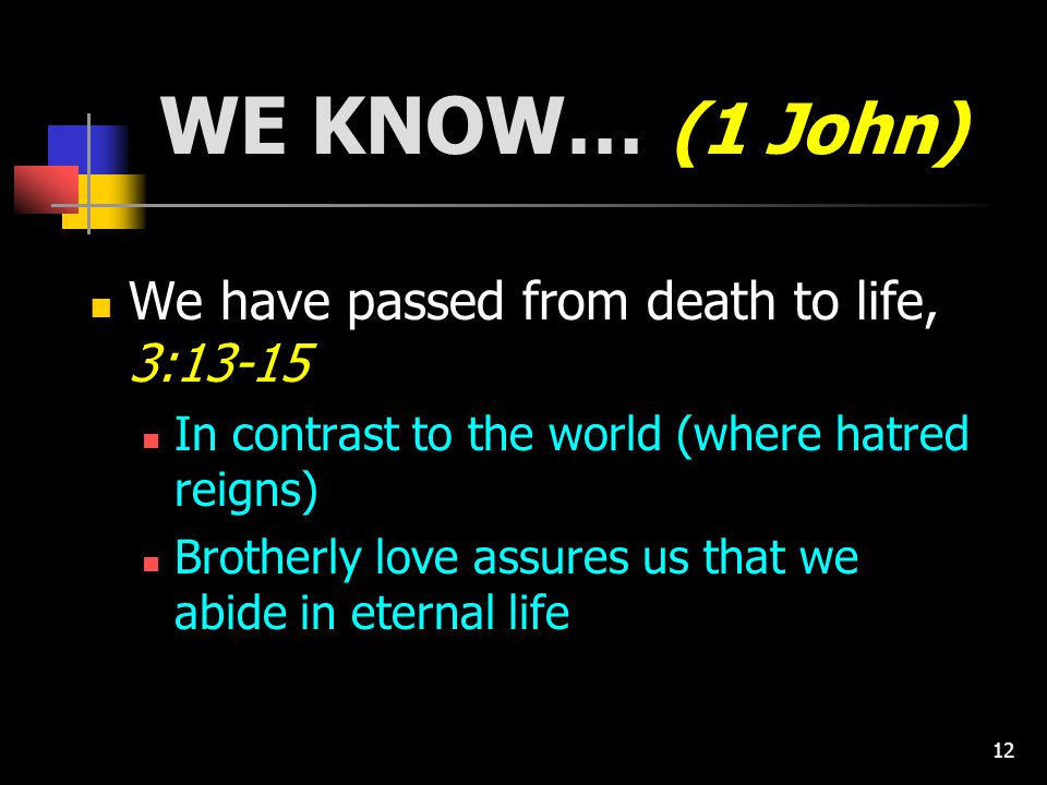 12 WE KNOW… (1 John) We have passed from death to life, 3:13-15 In contrast to the world (where hatred reigns) Brotherly love assures us that we abide in eternal life