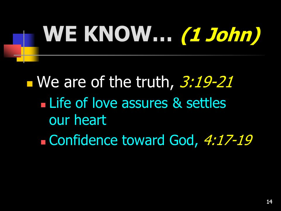 14 WE KNOW… (1 John) We are of the truth, 3:19-21 Life of love assures & settles our heart Confidence toward God, 4:17-19
