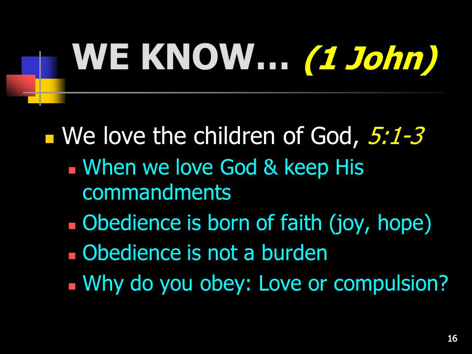 16 WE KNOW… (1 John) We love the children of God, 5:1-3 When we love God & keep His commandments Obedience is born of faith (joy, hope) Obedience is not a burden Why do you obey: Love or compulsion