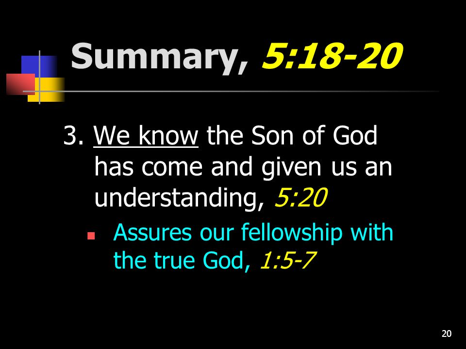 20 Summary, 5:18-20 3. We know the Son of God has come and given us an understanding, 5:20 Assures our fellowship with the true God, 1:5-7