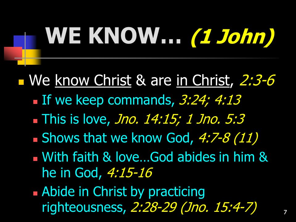 7 WE KNOW… (1 John) We know Christ & are in Christ, 2:3-6 If we keep commands, 3:24; 4:13 This is love, Jno.