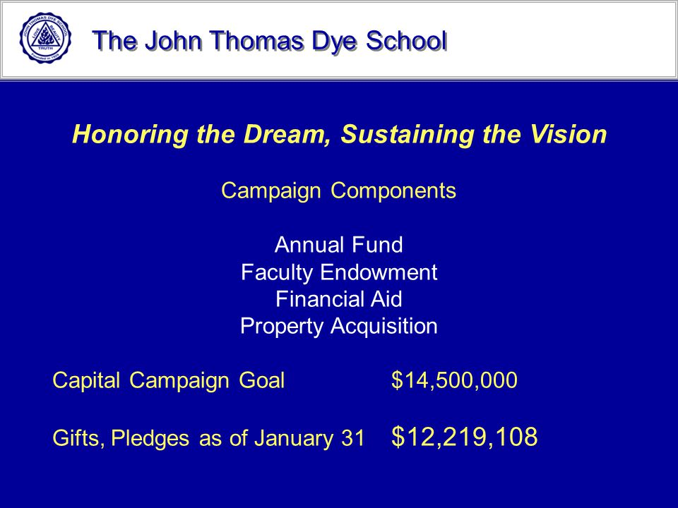 The John Thomas Dye School Honoring the Dream, Sustaining the Vision Campaign Components Annual Fund Faculty Endowment Financial Aid Property Acquisit