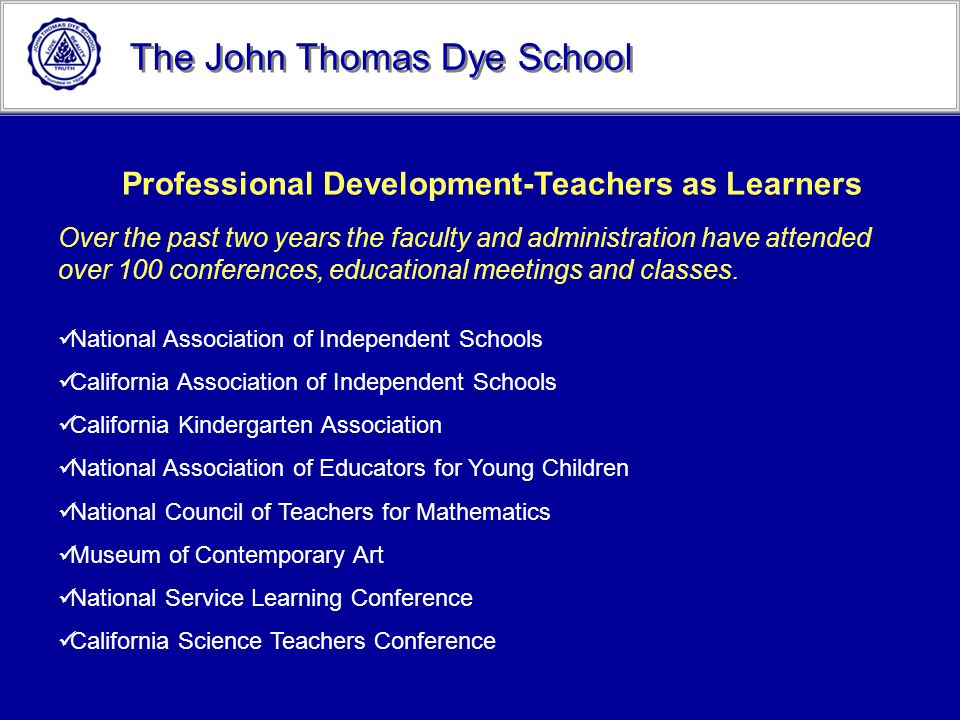 The John Thomas Dye School Professional Development-Teachers as Learners Over the past two years the faculty and administration have attended over 100