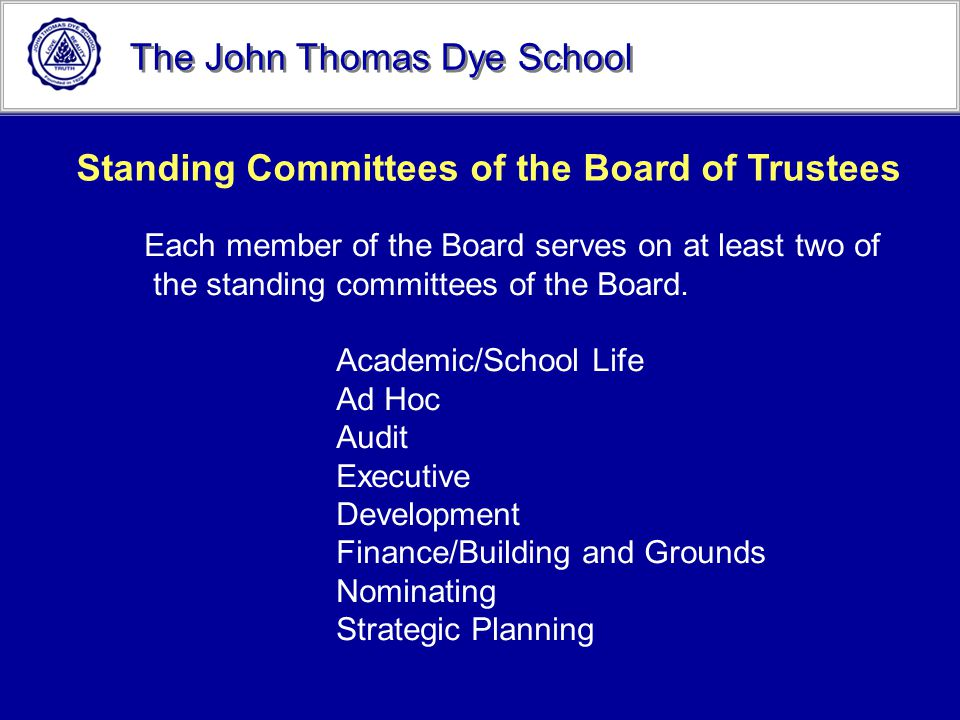The John Thomas Dye School Standing Committees of the Board of Trustees Each member of the Board serves on at least two of the standing committees of