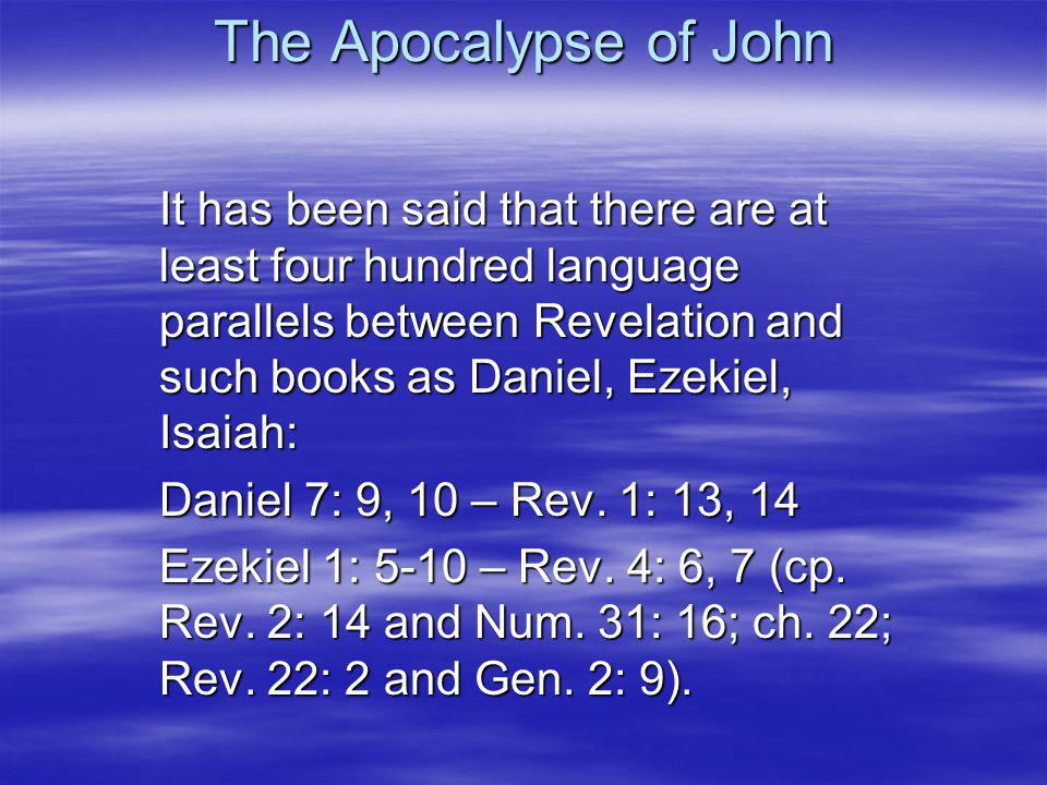 The Apocalypse of John It has been said that there are at least four hundred language parallels between Revelation and such books as Daniel, Ezekiel, Isaiah: Daniel 7: 9, 10 – Rev.