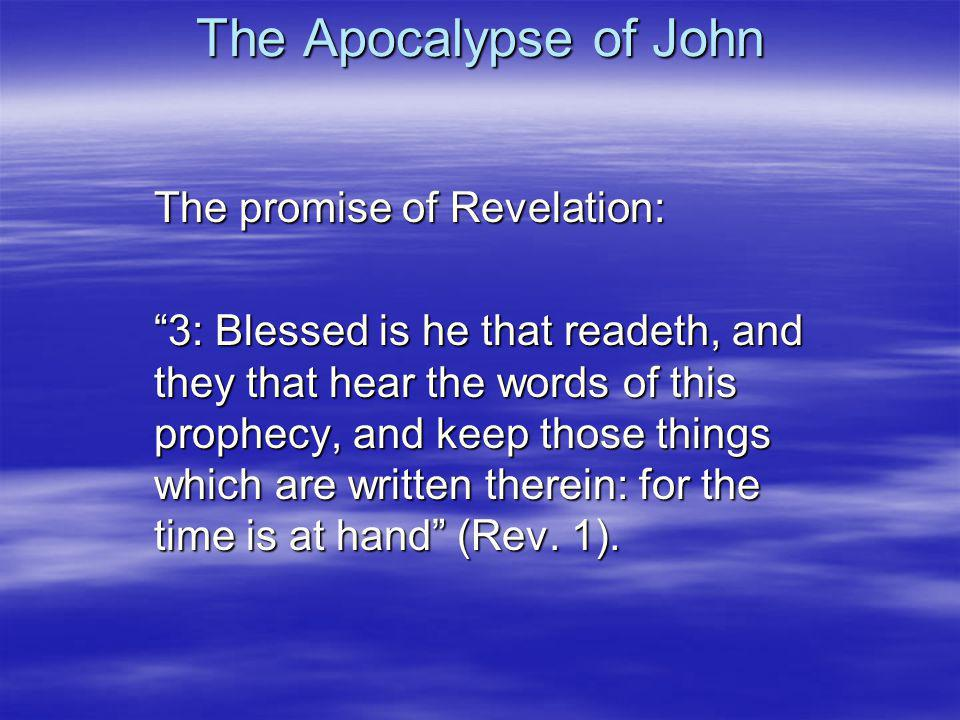 The Apocalypse of John The promise of Revelation: 3: Blessed is he that readeth, and they that hear the words of this prophecy, and keep those things which are written therein: for the time is at hand (Rev.