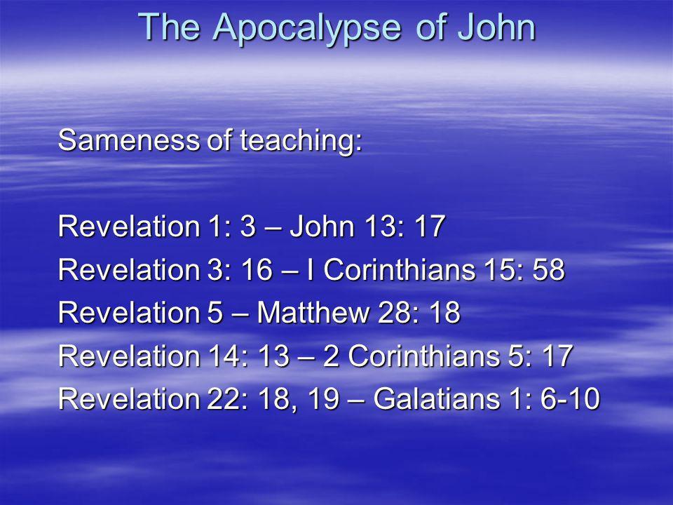 Sameness of teaching: Revelation 1: 3 – John 13: 17 Revelation 3: 16 – I Corinthians 15: 58 Revelation 5 – Matthew 28: 18 Revelation 14: 13 – 2 Corinthians 5: 17 Revelation 22: 18, 19 – Galatians 1: 6-10