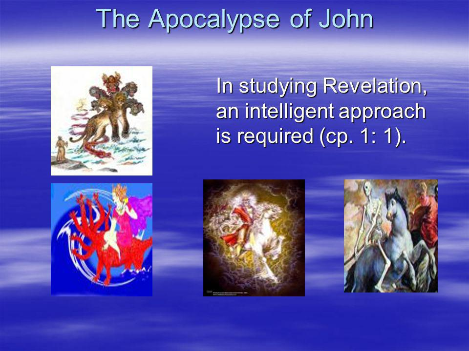 The Apocalypse of John In studying Revelation, an intelligent approach is required (cp. 1: 1).