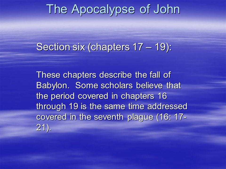 The Apocalypse of John Section six (chapters 17 – 19): These chapters describe the fall of Babylon.